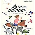 Le secret du nom et autres <b>contes</b> / présentés par Muriel Bloch .; ill. Margaux Othats . - Gallimard Jeunesse, 2017