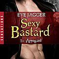 Sexy Bastard Tome 1 - Arrogant de Eve Jagger