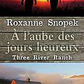 Three River Ranch, tome 1 : À l'aube des jours heureux de Roxanne Snopek