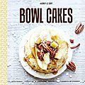 Mon petit dernier : Bowl cakes