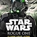 <b>Star</b> <b>Wars</b> Rogue One : Le Guide Visuel Ultime