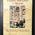Guide littéraire de <b>Rome</b> : <b>Rome</b> de A à Z, décrite et racontée par Casanova, Fellini, Goethe, Stendhal… et beaucoup d'autres - D