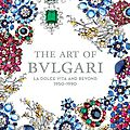 The Art of <b>Bulgari</b>: La Dolce Vita & Beyond, 1950–1990
