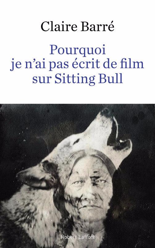 POURQUOI JE N'AI PAS ECRIT DE FILM SUR SITTING BULL - Claire BARRÉ