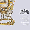 Making Marvels: Science and Splendor at the Courts of Europe at Metropolitan Museum of Art, New York