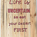 Life is uncertain (so eat your dessert first)