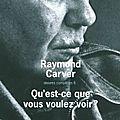 Raymond <b>Carver</b>. Qu'est-ce vous voulez voir ?