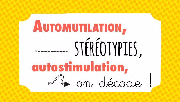 Automutilation, stéréotypies, autostimulation, on décode !