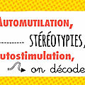 Automutilation, <b>stéréotypies</b>, autostimulation, on décode !