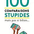 100 comparaisons stupides mais pas si <b>bêtes</b>...,
