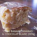 CAKE À LA BANANE, ANANAS & PÉPITES DE CHOCOLAT BLANC ... <b>WW</b> !!!