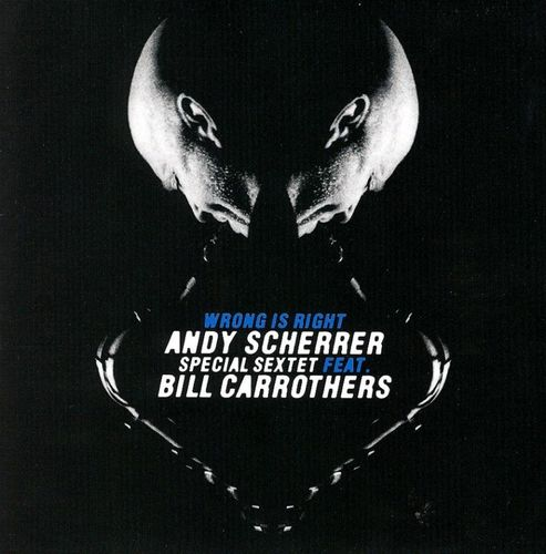 Andy Scherrer Special Sextet Feat Bill Carrothers - 2009 - Wrong is Right (TCB)