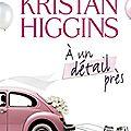 HIGGINS, Kristan : À un détail près