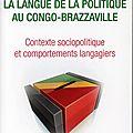 La langue de la politique au <b>Congo</b>-<b>Brazzaville</b> - Contexte sociopolitique et comportements langagiers