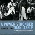 <b>George</b> E. <b>Lewis</b>: A Power Stronger Than Itself (The University of Chicago Press - 2008)