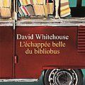 L'Échappée belle du bibliobus, de David <b>Whitehouse</b>