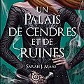 Un <b>palais</b> <b>d</b>'<b>épines</b> et de <b>roses</b>, tome 3 : Un <b>palais</b> de cendres et de ruines de Sarah J. Maas