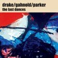 <b>Drake</b>, Gahnold, Parker: The Last Dances (Ayler Records - 2007)