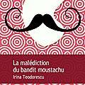 La malédiction du bandit moustachu, irina teodorescu, gaïa (ou babel pour le poche)