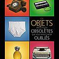 Ces objets insolites ou <b>obsolètes</b> que vous pensiez avoir oubliés - Ariel Wizman - Editions Michel Lafon