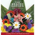 The Beaded Garden : Creating Flowers With Beads And Thread