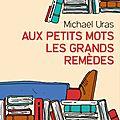 AUX <b>PETITS</b> <b>MOTS</b> LES GRANDS REMÈDES - Michaël URAS