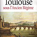 Vivre à Toulouse sous l'<b>Ancien</b> <b>Régime</b> - Michel Taillefer