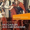 Des gaulois aux carolingiens, une histoire personnelle de la France, de <b>Bruno</b> <b>Dumézil</b>