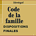 CODE DE LA FAMILLE SENEGALAIS-<b>DISPOSITIONS</b> FINALES-SECTION1-APPLICATION DU CODE ET CONFLITS DE LOIS