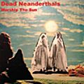 Dead Neanderthals : Worship The Sun (Relative Pitch, 2015)