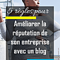 Améliorer la réputation de son entreprise avec un blog en 5 leçons