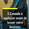 5 conseils à appliquer avant de lancer son propre business